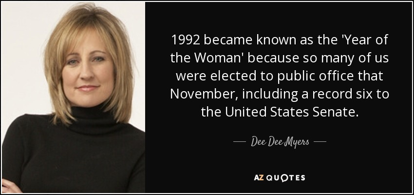 1992 became known as the 'Year of the Woman' because so many of us were elected to public office that November, including a record six to the United States Senate. - Dee Dee Myers