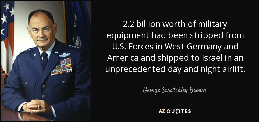 2.2 billion worth of military equipment had been stripped from U.S. Forces in West Germany and America and shipped to Israel in an unprecedented day and night airlift. - George Scratchley Brown