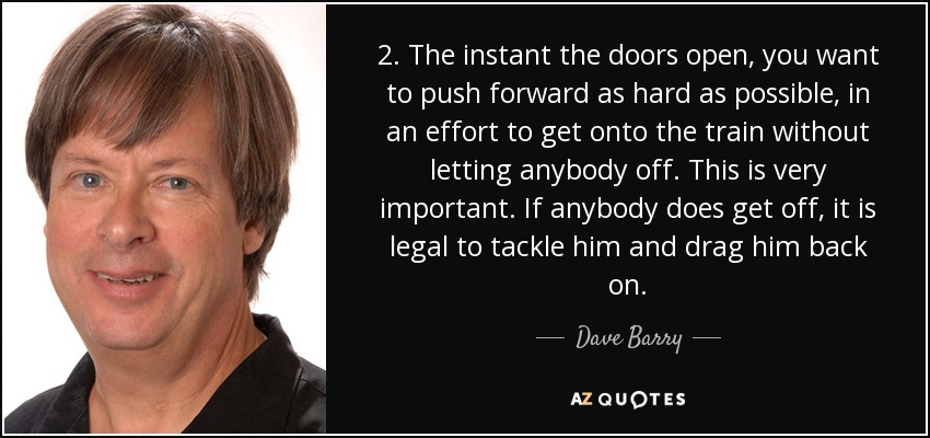 2. The instant the doors open, you want to push forward as hard as possible, in an effort to get onto the train without letting anybody off. This is very important. If anybody does get off, it is legal to tackle him and drag him back on. - Dave Barry