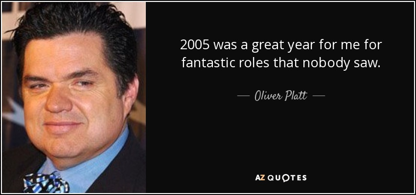 2005 was a great year for me for fantastic roles that nobody saw. - Oliver Platt