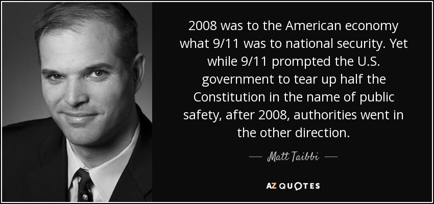 2008 was to the American economy what 9/11 was to national security. Yet while 9/11 prompted the U.S. government to tear up half the Constitution in the name of public safety, after 2008, authorities went in the other direction. - Matt Taibbi
