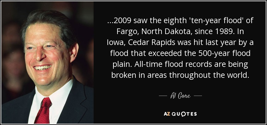 ...2009 saw the eighth 'ten-year flood' of Fargo, North Dakota, since 1989. In Iowa, Cedar Rapids was hit last year by a flood that exceeded the 500-year flood plain. All-time flood records are being broken in areas throughout the world. - Al Gore