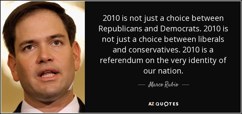 2010 is not just a choice between Republicans and Democrats. 2010 is not just a choice between liberals and conservatives. 2010 is a referendum on the very identity of our nation. - Marco Rubio