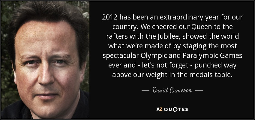 2012 has been an extraordinary year for our country. We cheered our Queen to the rafters with the Jubilee, showed the world what we're made of by staging the most spectacular Olympic and Paralympic Games ever and - let's not forget - punched way above our weight in the medals table. - David Cameron