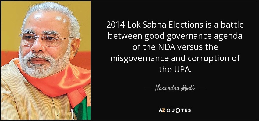 2014 Lok Sabha Elections is a battle between good governance agenda of the NDA versus the misgovernance and corruption of the UPA. - Narendra Modi