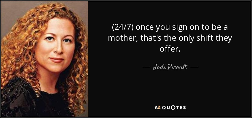 (24/7) once you sign on to be a mother, that's the only shift they offer. - Jodi Picoult