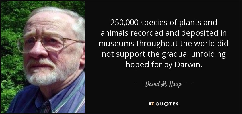 250,000 species of plants and animals recorded and deposited in museums throughout the world did not support the gradual unfolding hoped for by Darwin. - David M. Raup