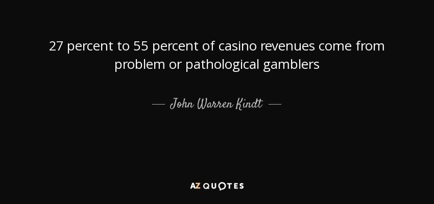 27 percent to 55 percent of casino revenues come from problem or pathological gamblers - John Warren Kindt