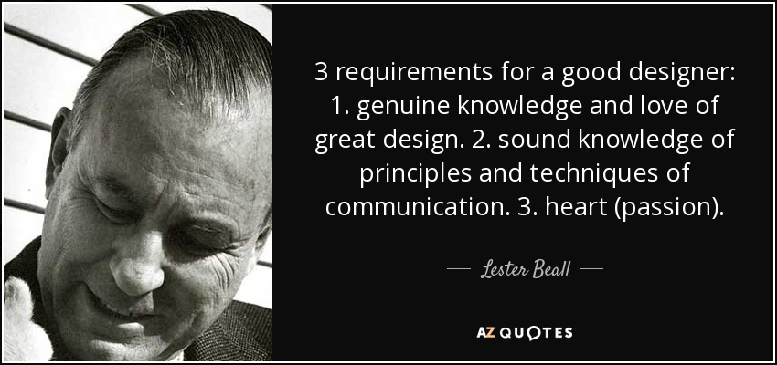 3 requirements for a good designer: 1. genuine knowledge and love of great design. 2. sound knowledge of principles and techniques of communication. 3. heart (passion). - Lester Beall