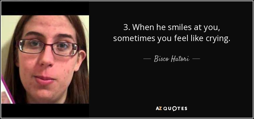 3. When he smiles at you, sometimes you feel like crying. - Bisco Hatori