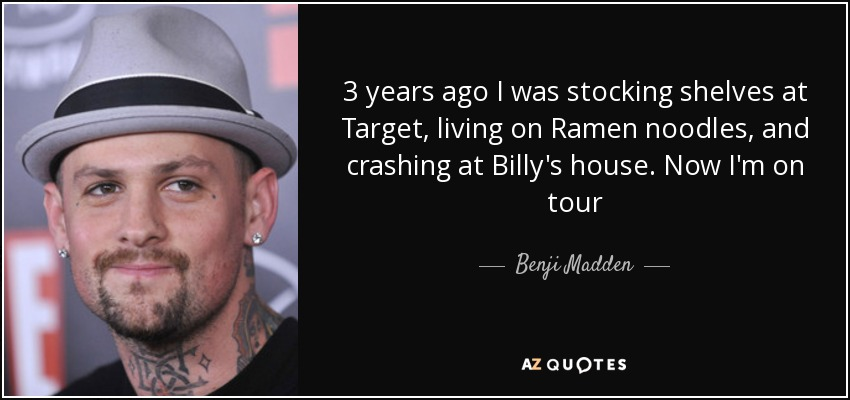 3 years ago I was stocking shelves at Target, living on Ramen noodles, and crashing at Billy's house. Now I'm on tour - Benji Madden
