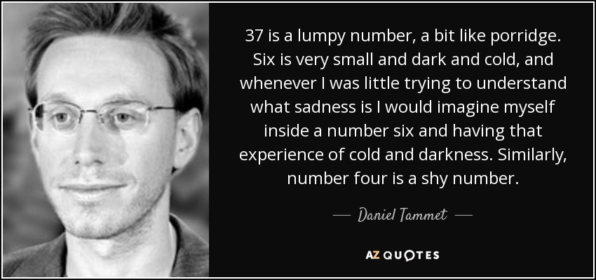 37 is a lumpy number, a bit like porridge. Six is very small and dark and cold, and whenever I was little trying to understand what sadness is I would imagine myself inside a number six and having that experience of cold and darkness. Similarly, number four is a shy number. - Daniel Tammet