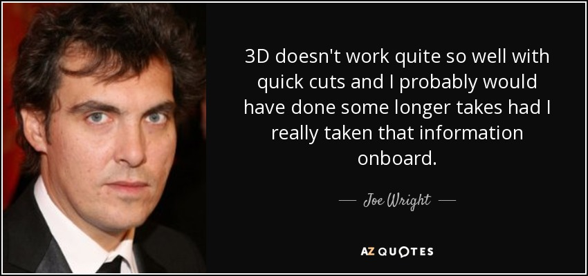 3D doesn't work quite so well with quick cuts and I probably would have done some longer takes had I really taken that information onboard. - Joe Wright