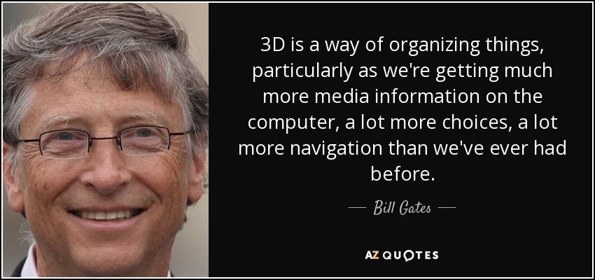 3D is a way of organizing things, particularly as we're getting much more media information on the computer, a lot more choices, a lot more navigation than we've ever had before. - Bill Gates