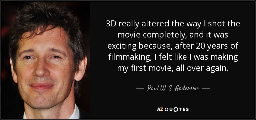 3D really altered the way I shot the movie completely, and it was exciting because, after 20 years of filmmaking, I felt like I was making my first movie, all over again. - Paul W. S. Anderson