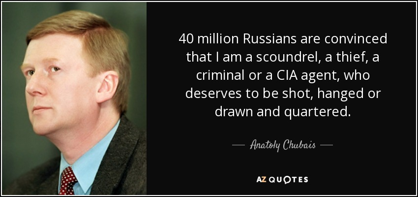 40 million Russians are convinced that I am a scoundrel, a thief, a criminal or a CIA agent, who deserves to be shot, hanged or drawn and quartered. - Anatoly Chubais