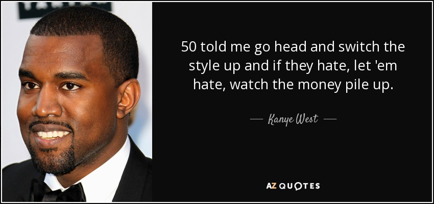50 told me go head and switch the style up and if they hate, let 'em hate, watch the money pile up. - Kanye West