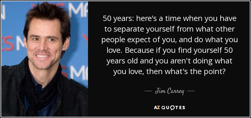 50 years: here's a time when you have to separate yourself from what other people expect of you, and do what you love. Because if you find yourself 50 years old and you aren't doing what you love, then what's the point? - Jim Carrey