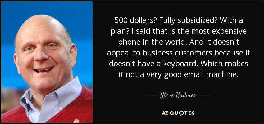 500 dollars? Fully subsidized? With a plan? I said that is the most expensive phone in the world. And it doesn't appeal to business customers because it doesn't have a keyboard. Which makes it not a very good email machine. - Steve Ballmer