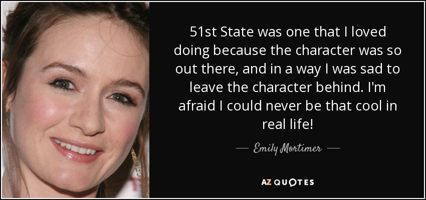 51st State was one that I loved doing because the character was so out there, and in a way I was sad to leave the character behind. I'm afraid I could never be that cool in real life! - Emily Mortimer