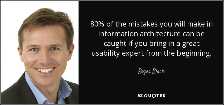 80% of the mistakes you will make in information architecture can be caught if you bring in a great usability expert from the beginning. - Roger Black