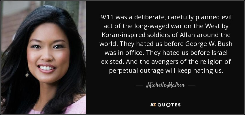 9/11 was a deliberate, carefully planned evil act of the long-waged war on the West by Koran-inspired soldiers of Allah around the world. They hated us before George W. Bush was in office. They hated us before Israel existed. And the avengers of the religion of perpetual outrage will keep hating us. - Michelle Malkin