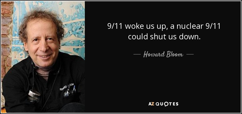9/11 woke us up, a nuclear 9/11 could shut us down. - Howard Bloom