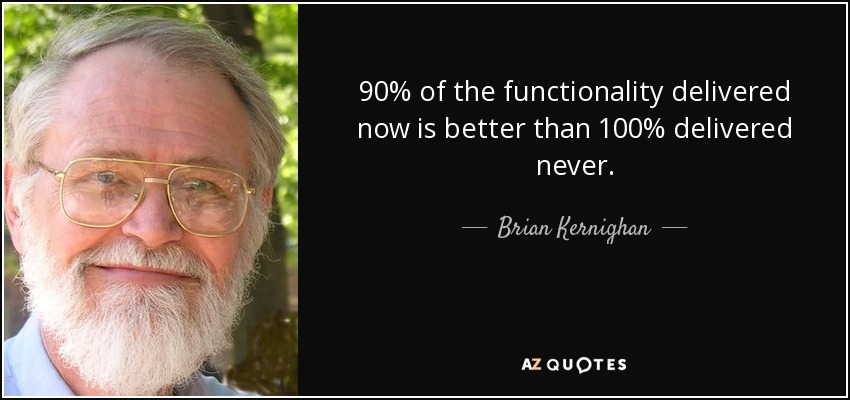 90% of the functionality delivered now is better than 100% delivered never. - Brian Kernighan