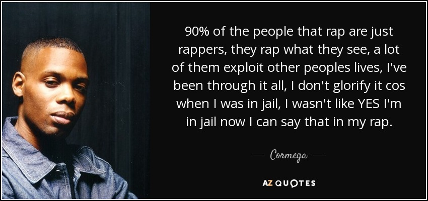 90% of the people that rap are just rappers, they rap what they see, a lot of them exploit other peoples lives, I've been through it all, I don't glorify it cos when I was in jail, I wasn't like YES I'm in jail now I can say that in my rap. - Cormega