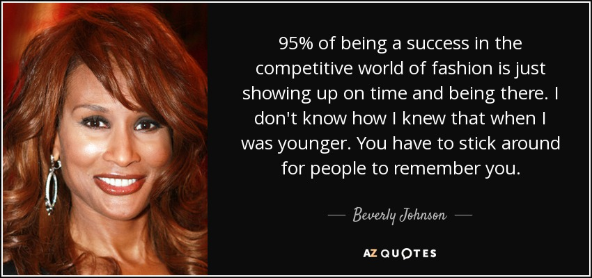 95% of being a success in the competitive world of fashion is just showing up on time and being there. I don't know how I knew that when I was younger. You have to stick around for people to remember you. - Beverly Johnson