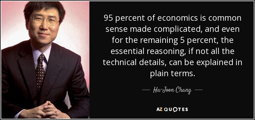 95 percent of economics is common sense made complicated, and even for the remaining 5 percent, the essential reasoning, if not all the technical details, can be explained in plain terms. - Ha-Joon Chang