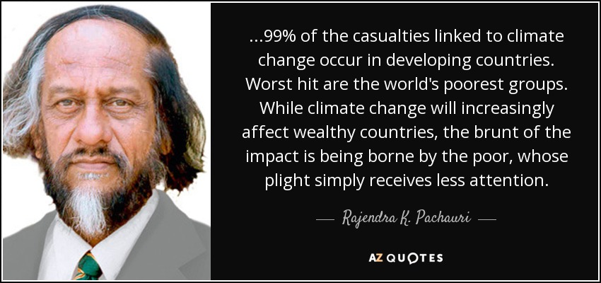 ...99% of the casualties linked to climate change occur in developing countries. Worst hit are the world's poorest groups. While climate change will increasingly affect wealthy countries, the brunt of the impact is being borne by the poor, whose plight simply receives less attention. - Rajendra K. Pachauri