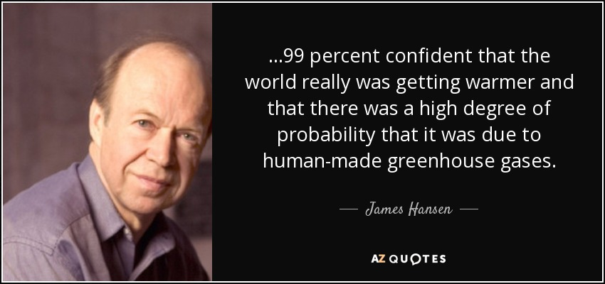 ...99 percent confident that the world really was getting warmer and that there was a high degree of probability that it was due to human-made greenhouse gases. - James Hansen