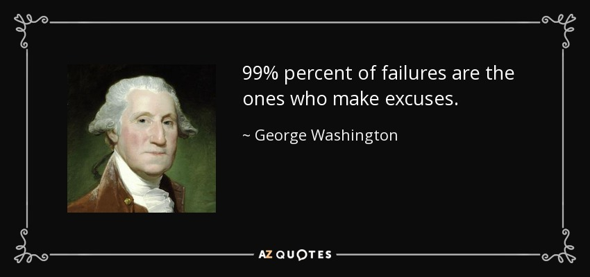 99% percent of failures are the ones who make excuses. - George Washington