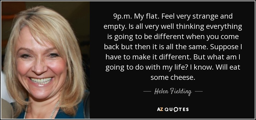 9p.m. My flat. Feel very strange and empty. Is all very well thinking everything is going to be different when you come back but then it is all the same. Suppose I have to make it different. But what am I going to do with my life? I know. Will eat some cheese. - Helen Fielding