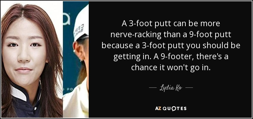 A 3-foot putt can be more nerve-racking than a 9-foot putt because a 3-foot putt you should be getting in. A 9-footer, there's a chance it won't go in. - Lydia Ko