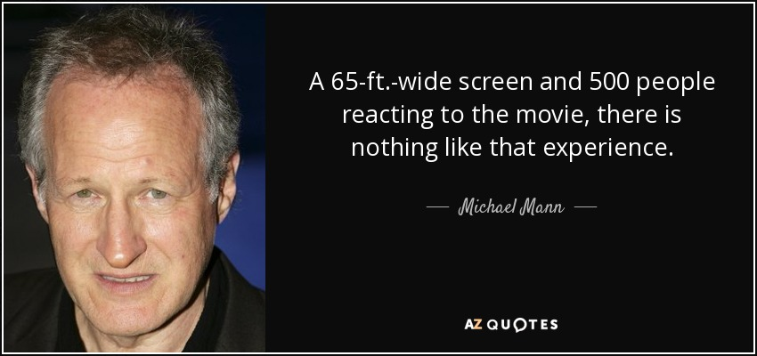 A 65-ft.-wide screen and 500 people reacting to the movie, there is nothing like that experience. - Michael Mann