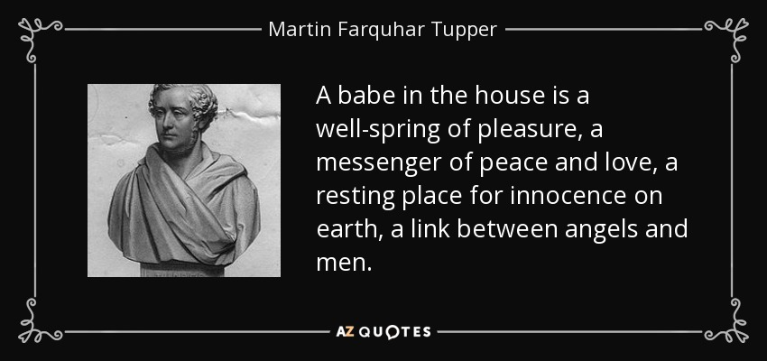 A babe in the house is a well-spring of pleasure, a messenger of peace and love, a resting place for innocence on earth, a link between angels and men. - Martin Farquhar Tupper