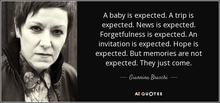 A baby is expected. A trip is expected. News is expected. Forgetfulness is expected. An invitation is expected. Hope is expected. But memories are not expected. They just come. - Giannina Braschi