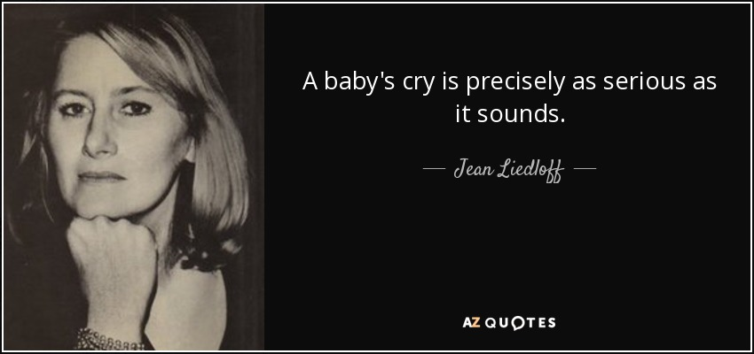 A baby's cry is precisely as serious as it sounds. - Jean Liedloff