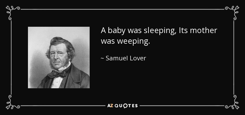 A baby was sleeping, Its mother was weeping. - Samuel Lover