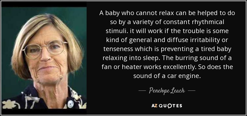 A baby who cannot relax can be helped to do so by a variety of constant rhythmical stimuli. it will work if the trouble is some kind of general and diffuse irritability or tenseness which is preventing a tired baby relaxing into sleep. The burring sound of a fan or heater works excellently. So does the sound of a car engine. - Penelope Leach