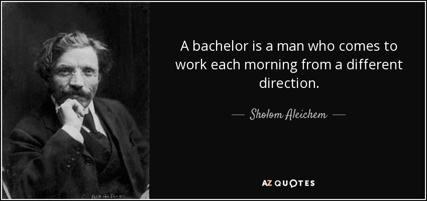 A bachelor is a man who comes to work each morning from a different direction. - Sholom Aleichem