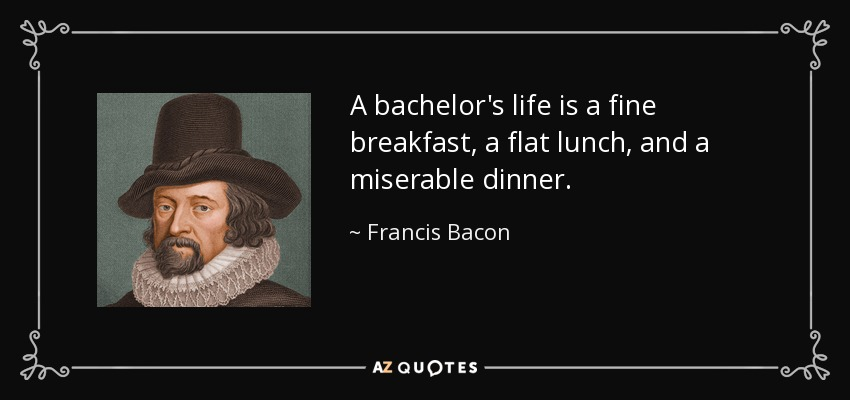 A bachelor's life is a fine breakfast, a flat lunch, and a miserable dinner. - Francis Bacon