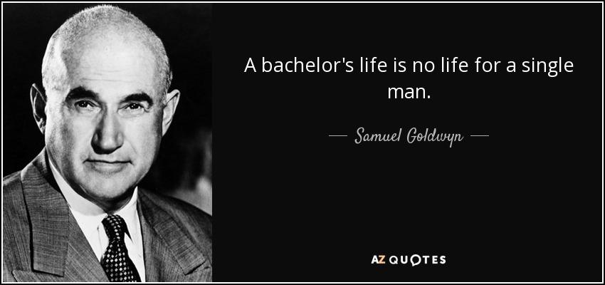 A bachelor's life is no life for a single man. - Samuel Goldwyn
