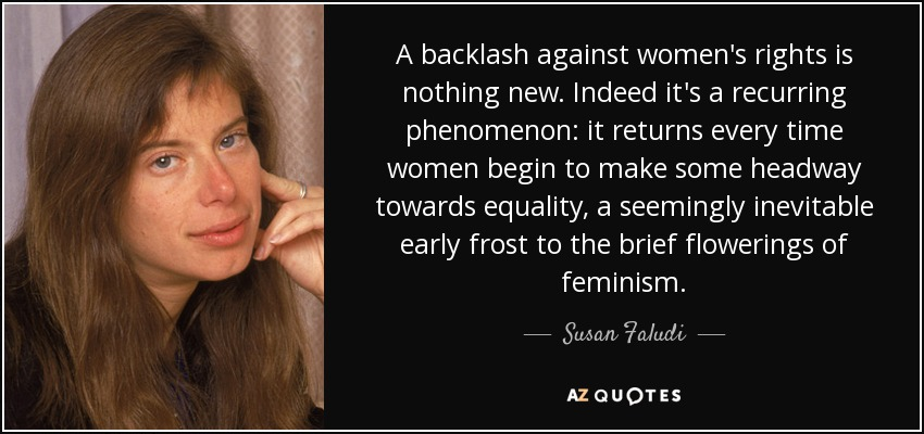 A backlash against women's rights is nothing new. Indeed it's a recurring phenomenon: it returns every time women begin to make some headway towards equality, a seemingly inevitable early frost to the brief flowerings of feminism. - Susan Faludi
