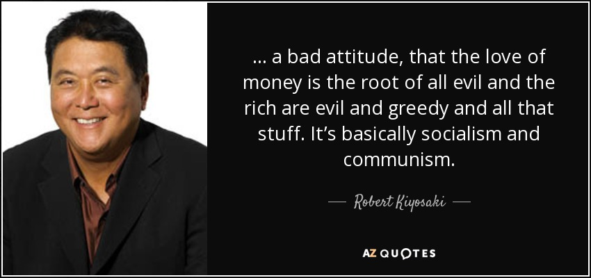 ... a bad attitude, that the love of money is the root of all evil and the rich are evil and greedy and all that stuff. It's basically socialism and communism. - Robert Kiyosaki