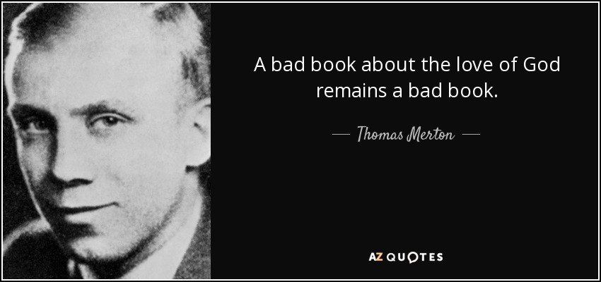 A bad book about the love of God remains a bad book. - Thomas Merton