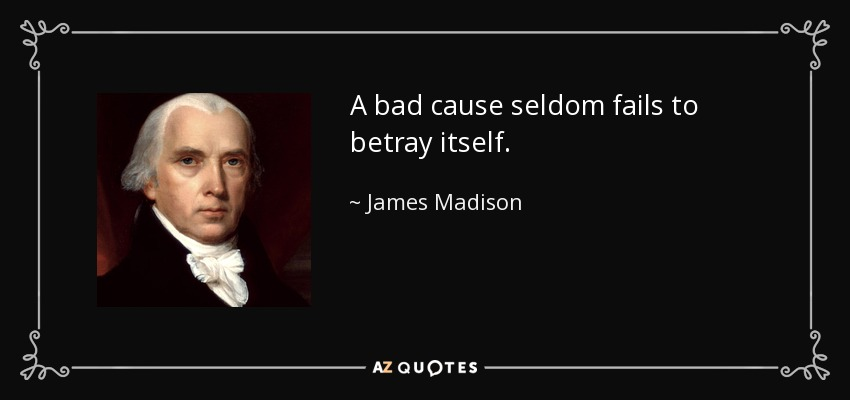 A bad cause seldom fails to betray itself. - James Madison