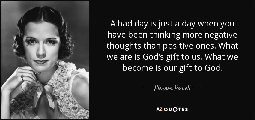 A bad day is just a day when you have been thinking more negative thoughts than positive ones. What we are is God's gift to us. What we become is our gift to God. - Eleanor Powell